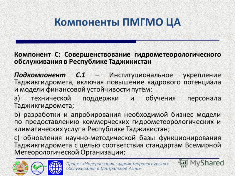 Компоненты ПМГМО ЦА Компонент С: Совершенствование гидрометеорологического обслуживания в Республике Таджикистан Подкомпонент С.1 – Институциональное укрепление Таджикгидромета, включая повышение кадрового потенциала и модели финансовой устойчивости