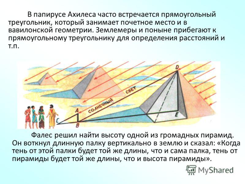 В папирусе Ахилеса часто встречается прямоугольный треугольник, который занимает почетное место и в вавилонской геометрии. Землемеры и поныне прибегают к прямоугольному треугольнику для определения расстояний и т.п. Фалес решил найти высоту одной из