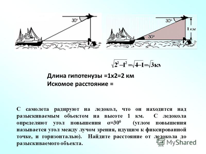 С самолета радируют на ледокол, что он находится над разыскиваемым объектом на высоте 1 км. С ледокола определяют угол повышения α=30 0 (углом повышения называется угол между лучом зрения, идущим к фиксированной точке, и горизонталью). Найдите рассто