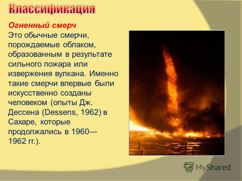 Огненный смерч Это обычные смерчи, порождаемые облаком, образованным в результате сильного пожара или извержения вулкана. Именно такие смерчи впервые были искусственно созданы человеком (опыты Дж. Дессена (Dessens, 1962) в Сахаре, которые продолжалис