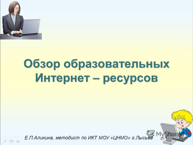 Обзор образовательныхИнтернет – ресурсов Е.П.Аликина, методист по ИКТ МОУ «ЦНМО» г.Лысьва