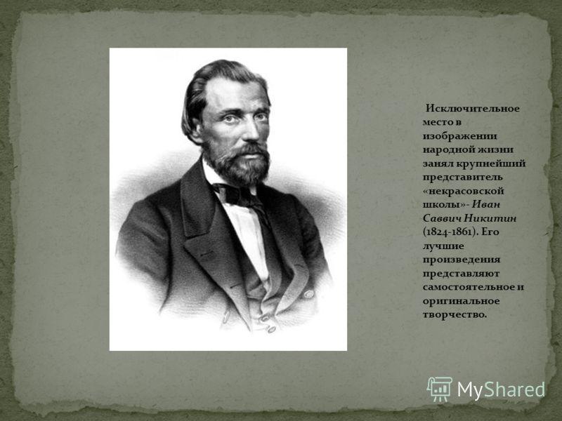 Исключительное место в изображении народной жизни занял крупнейший представитель «некрасовской школы»- Иван Саввич Никитин (1824-1861). Его лучшие произведения представляют самостоятельное и оригинальное творчество.