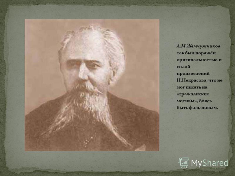 А.М.Жемчужников так был поражён оригинальностью и силой произведений Н.Некрасова, что не мог писать на «гражданские мотивы», боясь быть фальшивым.