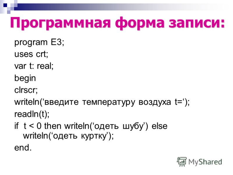 program E3; uses crt; var t: real; begin clrscr; writeln(введите температуру воздуха t=); readln(t); if t < 0 then writeln(одеть шубу) else writeln(одеть куртку); end. Программная форма записи: