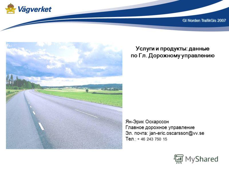 GI Norden TrafikGis 2007 Ян-Эрик ОскарссонГлавное дорожное управлениеЭл. почта: jan-eric.oscarsson@vv.seТел.: + 46 243 750 15 Услуги и продукты: данные по Гл. Дорожному управлению