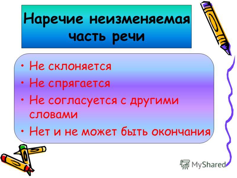 Наречие неизменяемая часть речи Не склоняется Не спрягается Не согласуется с другими словами Нет и не может быть окончания