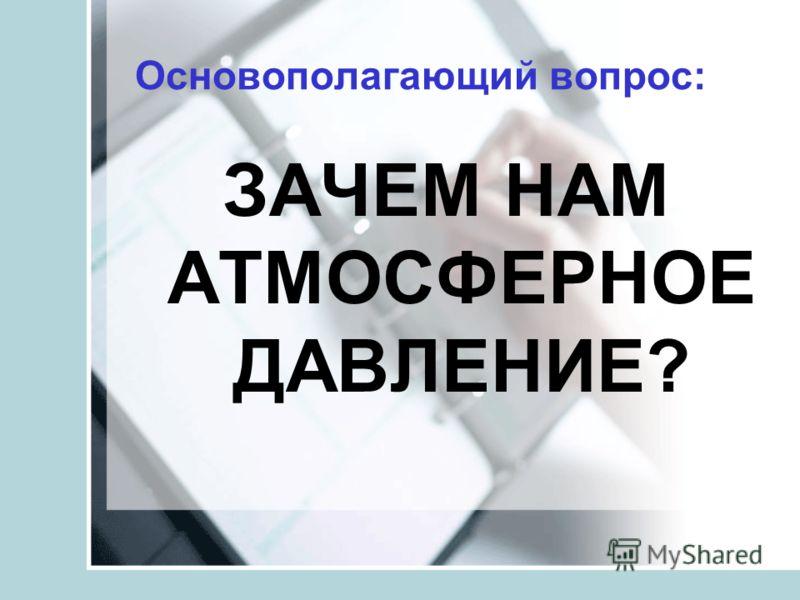 Основополагающий вопрос: ЗАЧЕМ НАМ АТМОСФЕРНОЕ ДАВЛЕНИЕ?