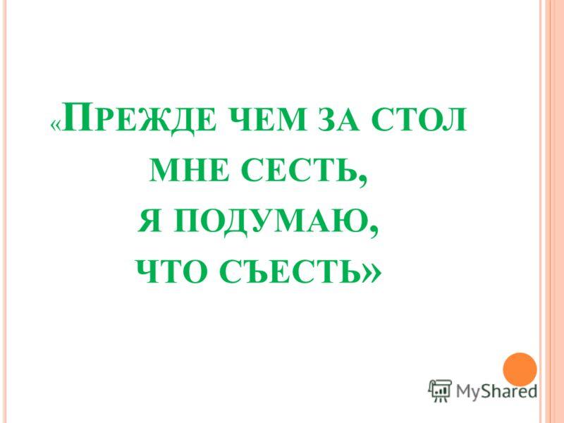« П РЕЖДЕ ЧЕМ ЗА СТОЛ МНЕ СЕСТЬ, Я ПОДУМАЮ, ЧТО СЪЕСТЬ »