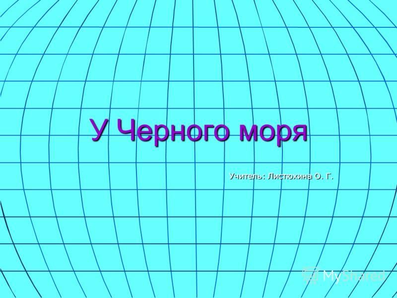 У Черного моря Учитель: Листюхина О. Г.