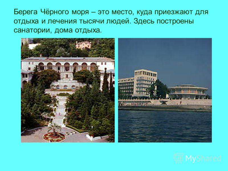 Берега Чёрного моря – это место, куда приезжают для отдыха и лечения тысячи людей. Здесь построены санатории, дома отдыха.