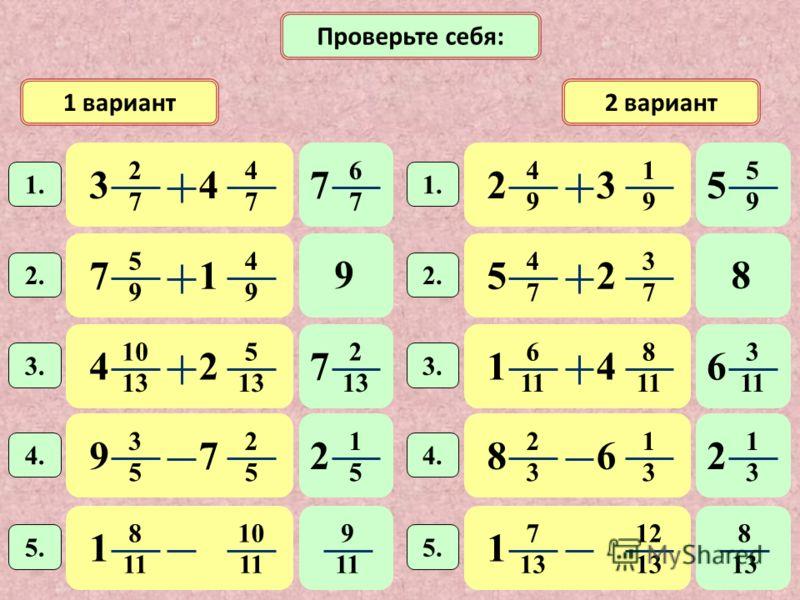1 вариант2 вариант 6 7 7 2 7 4 7 34 1. Проверьте себя: 4 9 1 9 23 1. 5 9 4 9 71 2. 10 13 5 42 3. 4 7 3 7 52 2. 6 1 8 11 14 3. 3 5 2 5 97 4. 2 3 1 3 86 8 1 10 1 1 5. 7 13 12 13 1 5. 5 9 5 98 2 13 7 3 1 6 1 5 2 1 3 2 9 11 8 13