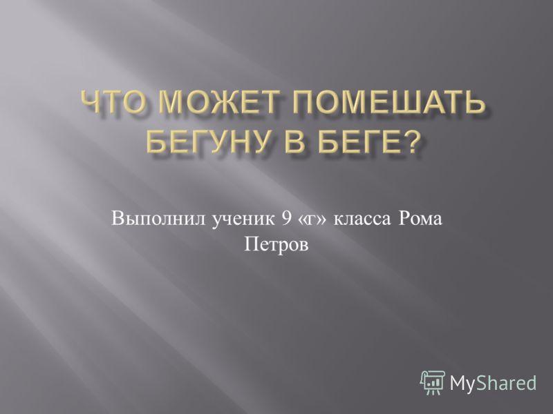 Выполнил ученик 9 « г » класса Рома Петров