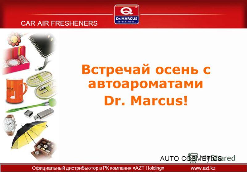 CAR AIR FRESHENERS Встречай осень с автоароматами Dr. Marcus! AUTO COSMETICS Официальный дистрибьютор в РК компания «AZT Holding» www.azt.kz