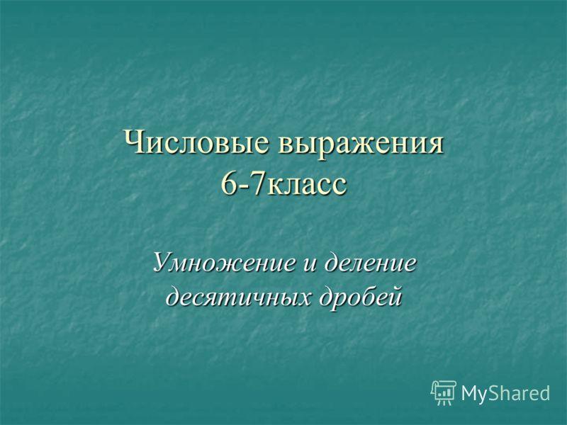 Числовые выражения6-7класс Умножение и делениедесятичных дробей