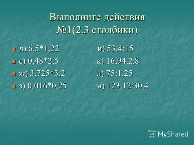 Выполните действия1(2,3 столбики) д) 6,5*1,22 и) 53,4:15 е) 0,48*2,5 к) 16,94:2,8 ж) 3,725*3,2 л) 75:1,25 з) 0,016*0,25 м) 123,12:30,4