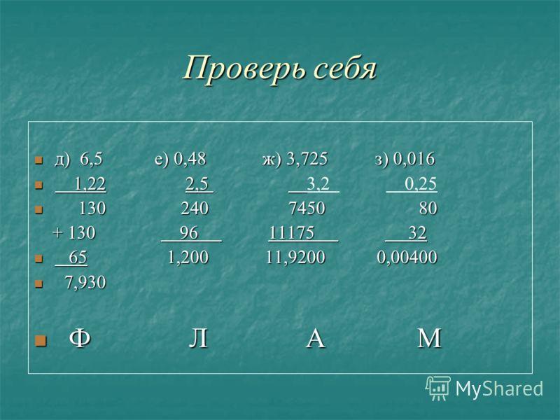 Проверь себя д) 6,5 е) 0,48 ж) 3,725 з) 0,016 1,22 2,5 3,2 0,25 30 240 7450 80 + 130 9 6 1 1175 3 2 6 5 1,200 11,9200 0,00400 7,930 Ф Л А М