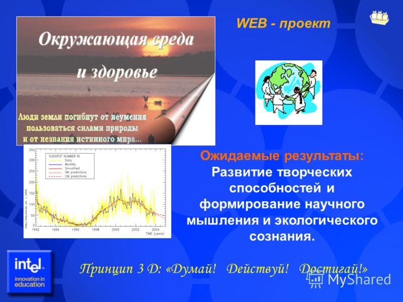 WEB - проект Принцип 3 Д: «Думай! Действуй! Достигай!» Ожидаемые результаты: Развитие творческих способностей и формирование научного мышления и экологического сознания.