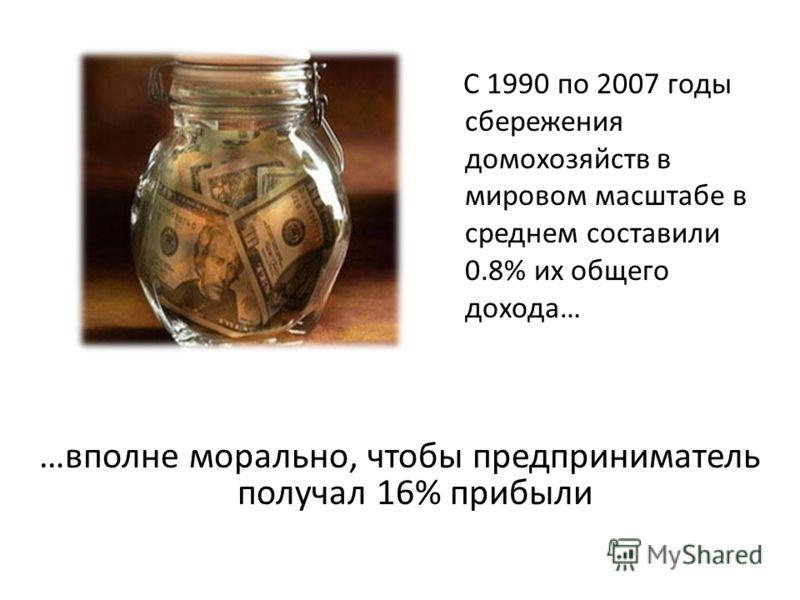 …вполне морально, чтобы предприниматель получал 16% прибыли С 1990 по 2007 годы сбережения домохозяйств в мировом масштабе в среднем составили 0.8% их общего дохода…