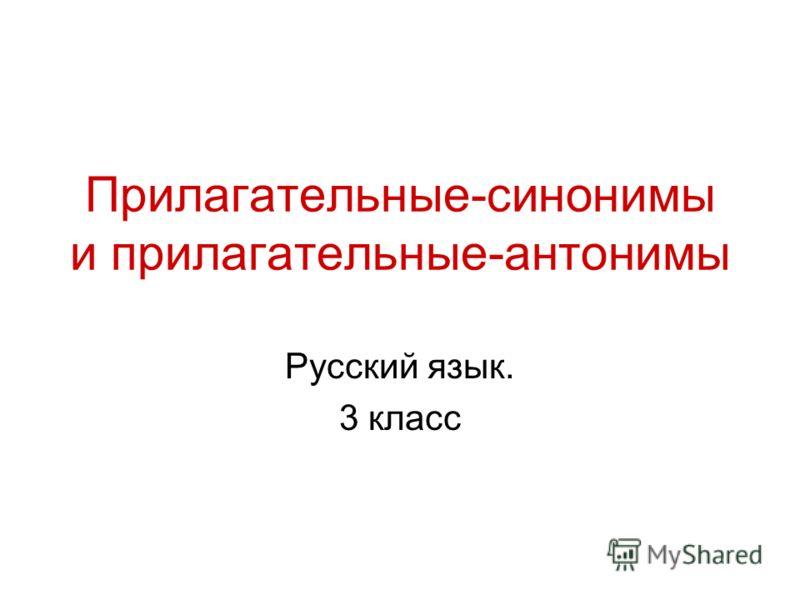 Прилагательные-синонимы и прилагательные-антонимы Русский язык. 3 класс