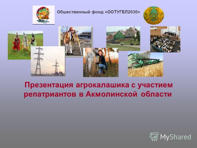 1 Oбшественный фонд «ООTУГЕЛ2030» Презентация агрокалашика с участием репатриантов в Акмолинской области