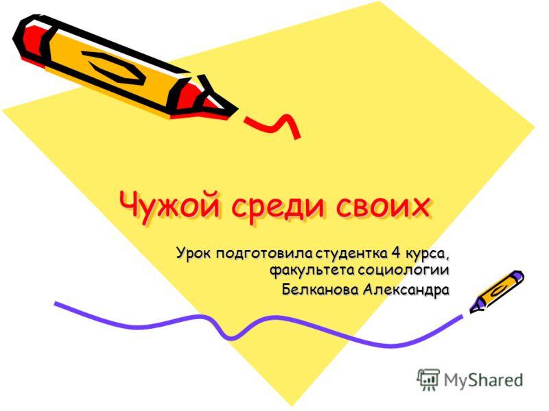 Чужой среди своих Урок подготовила студентка 4 курса, факультета социологии Белканова Александра