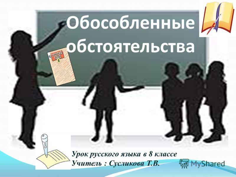 Урок русского языка в 8 классе Учитель : Сусликова Т.В. Обособленные обстоятельства