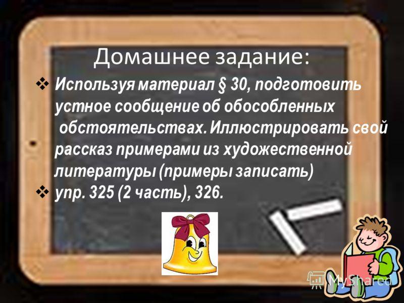Домашнее задание: Используя материал § 30, подготовить устное сообщение об обособленных обстоятельствах. Иллюстрировать свой рассказ примерами из художественной литературы (примеры записать) упр. 325 (2 часть), 326.