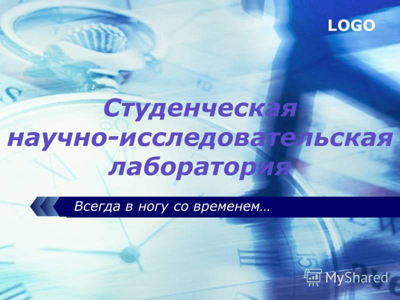 LOGO Всегда в ногу со временем… Студенческая научно-исследовательская лаборатория