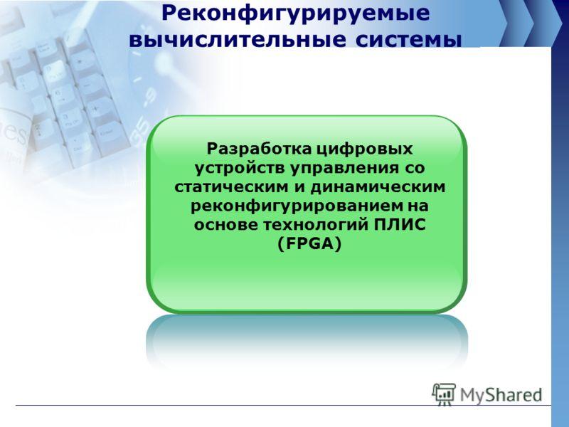 Реконфигурируемые вычислительные системы Разработка цифровых устройств управления со статическим и динамическим реконфигурированием на основе технологий ПЛИС (FPGA)