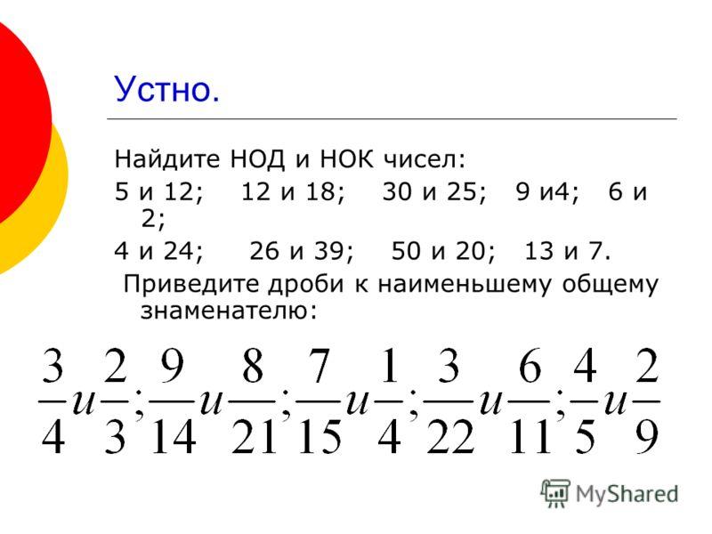 Устно. Найдите НОД и НОК чисел: 5 и 12; 12 и 18; 30 и 25; 9 и4; 6 и 2; 4 и 24; 26 и 39; 50 и 20; 13 и 7. Приведите дроби к наименьшему общему знаменателю: