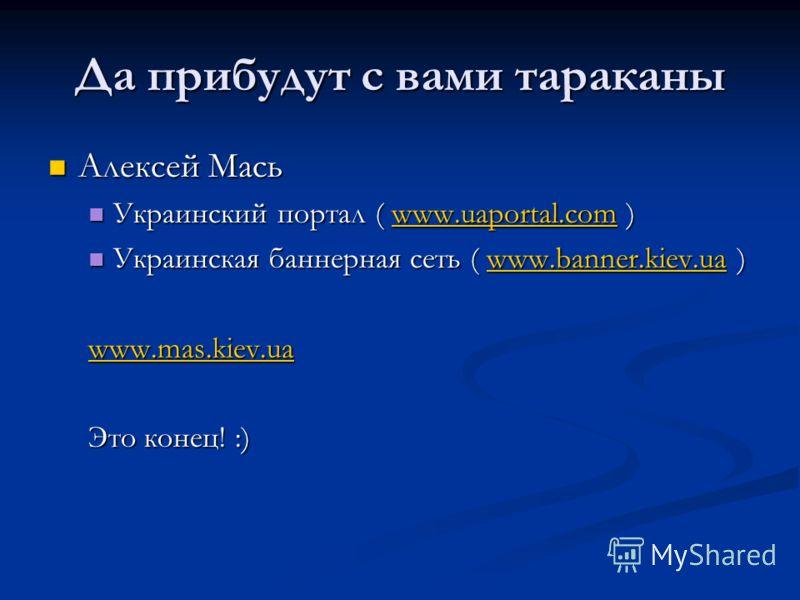Да прибудут с вами тараканы Алексей Мась Украинский портал ( www.uaportal.com ) www.uaportal.com Украинская баннерная сеть ( www.banner.kiev.ua ) www.banner.kiev.ua www.mas.kiev.ua Это конец! :)