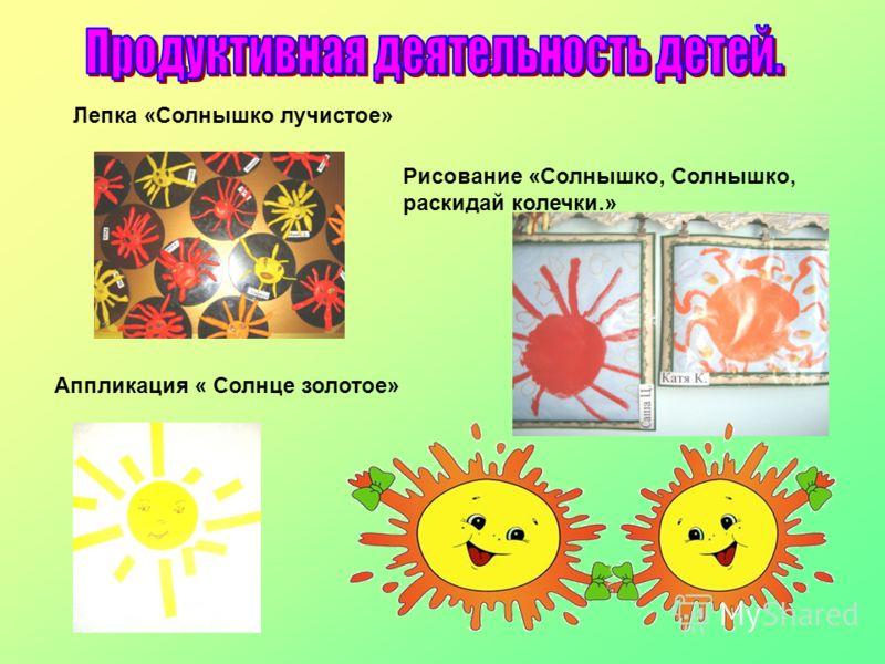 Лепка «Солнышко лучистое» Рисование «Солнышко, Солнышко, раскидай колечки.» Аппликация « Солнце золотое»