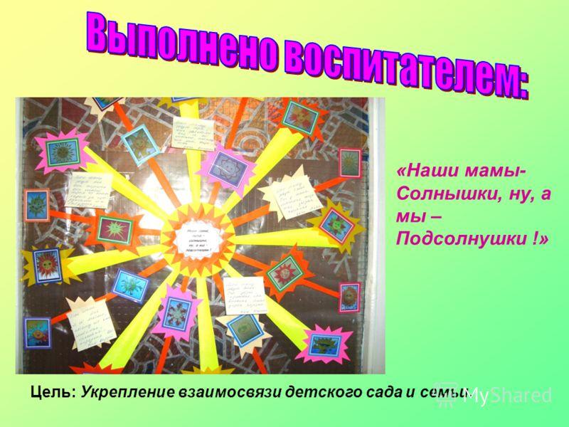 «Наши мамы- Солнышки, ну, а мы – Подсолнушки !» Цель: Укрепление взаимосвязи детского сада и семьи.