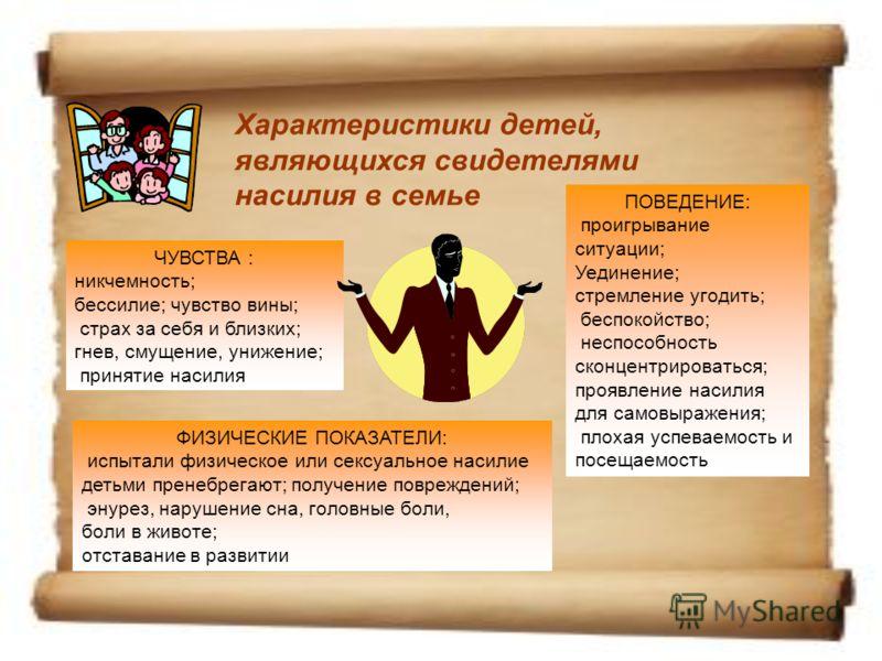 Характеристики детей, являющихся свидетелями насилия в семье ЧУВСТВА : никчемность; бессилие; чувство вины; страх за себя и близких; гнев, смущение, унижение; принятие насилия ПОВЕДЕНИЕ: проигрывание ситуации; Уединение; стремление угодить; беспокойс