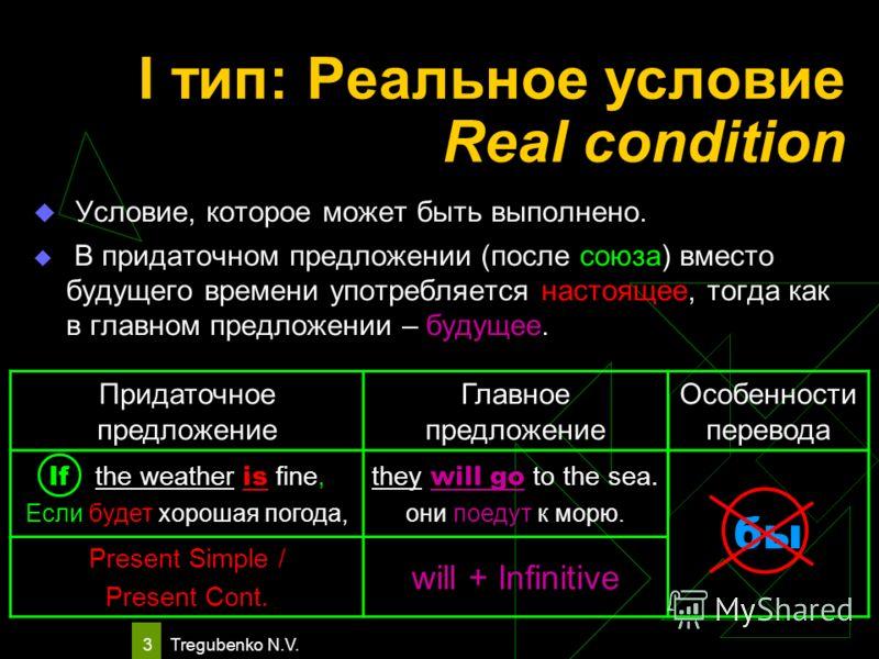 Tregubenko N.V. 3 I тип: Реальное условие Real condition Условие, которое может быть выполнено. В придаточном предложении (после союза) вместо будущего времени употребляется настоящее, тогда как в главном предложении – будущее. Придаточное предложени