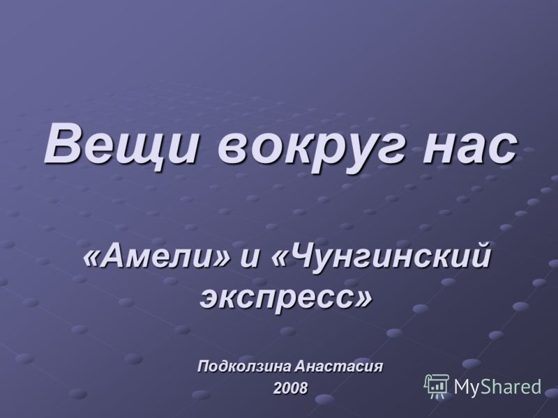 Вещи вокруг нас «Амели» и «Чунгинскийэкспресс» Подколзина Анастасия 2008