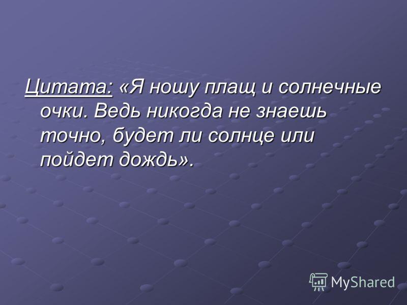 Цитата: «Я ношу плащ и солнечныеочки. Ведь никогда не знаешьточно, будет ли солнце илипойдет дождь».