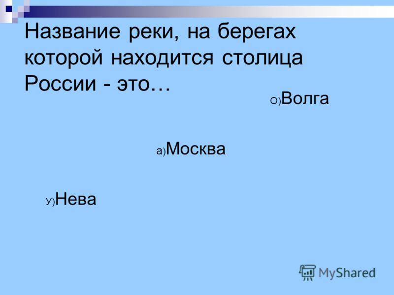 Название реки, на берегах которой находится столица России - это… О) Волга а ) Москва У) Нева