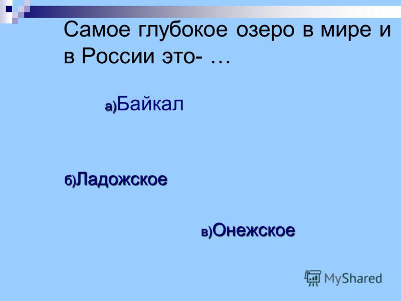 Самое глубокое озеро в мире и в России это- … а) а) Байкал б) Ладожское в) Онежское