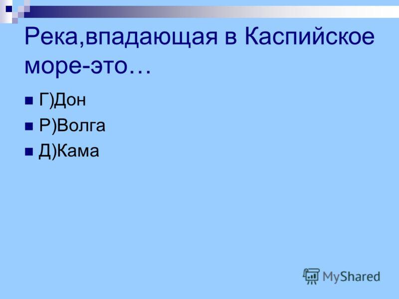 Река,впадающая в Каспийское море-это… Г)Дон Р)Волга Д)Кама