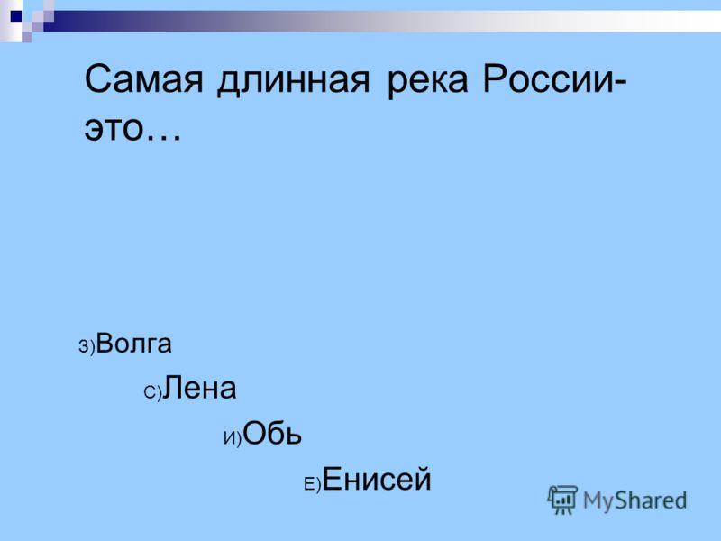 Самая длинная река России- это… З) Волга С) Лена И) Обь Е) Енисей