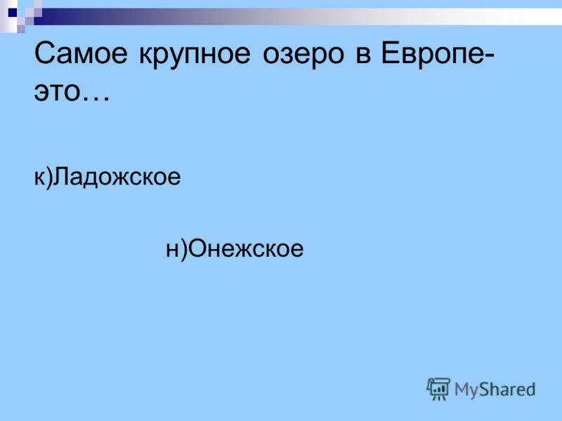 Самое крупное озеро в Европе- это… к)Ладожское н)Онежское