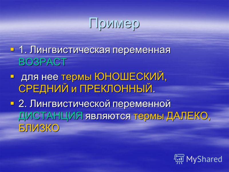 Пример 1. Лингвистическая переменная ВОЗРАСТ для нее термы ЮНОШЕСКИЙ, СРЕДНИЙ и ПРЕКЛОННЫЙ. 2. Лингвистической переменной ДИСТАНЦИЯ являются термы ДАЛЕКО, БЛИЗКО