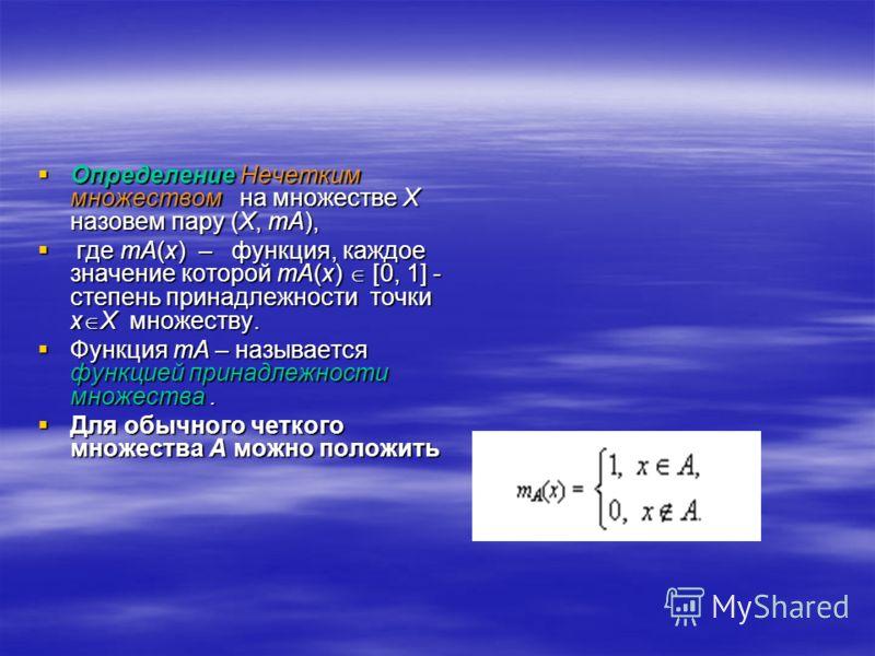 Определение Нечетким множеством на множестве X назовем пару (X, mA), где mA(x) – функция, каждое значение которой mA(x) [0, 1] - степень принадлежности точки x X множеству. Функция mA – называется функцией принадлежности множества. Для обычного четко