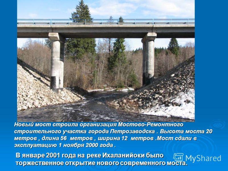 В январе 2001 года на реке Ихаланийоки былоторжественное открытие нового современного моста. Новый мост строила организация Мостово-Ремонтногостроительного участка города Петрозаводска. Высота моста 20метров, длина 56 метров, ширина 12 метров.Мост сд