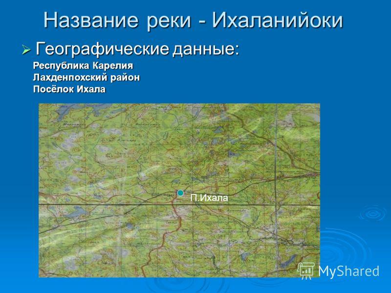 Название реки - Ихаланийоки Географические данные: Республика Карелия Лахденпохский район Посёлок Ихала П.Ихала
