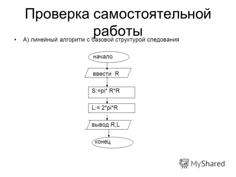 Проверка самостоятельной работы А) линейный алгоритм с базовой структурой следования начало ввести R S:=pi* R*R L:= 2*pi*R вывод R,L конец
