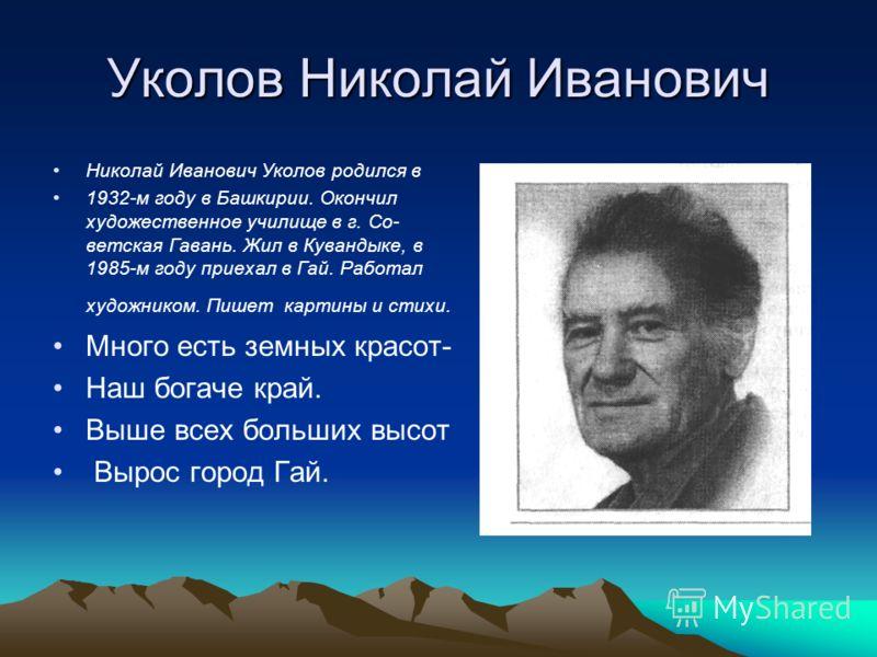 Уколов Николай Иванович Николай Иванович Уколов родился в 1932-м году в Башкирии. Окончил художественное училище в г. Со ветская Гавань. Жил в Кувандыке, в 1985-м году приехал в Гай. Работал художником. Пишет картины и стихи. Много есть земных кра
