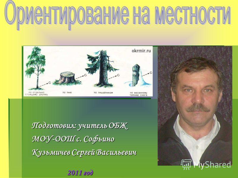 Подготовил: учитель ОБЖ МОУ-ООШ с. Софьино Кузьмичев Сергей Васильевич 2011 год
