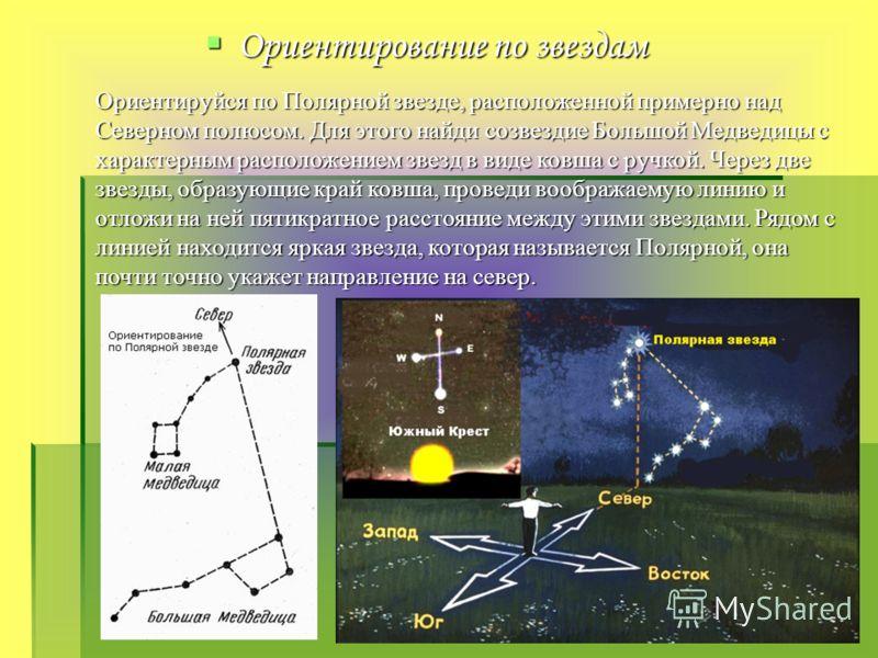 Ориентирование по звездам Ориентируйся по Полярной звезде, расположенной примерно надСеверном полюсом. Для этого найди созвездие Большой Медведицы схарактерным расположением звезд в виде ковша с ручкой. Через двезвезды, образующие край ковша, проведи